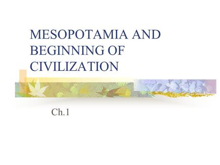 MESOPOTAMIA AND BEGINNING OF CIVILIZATION Ch.1. Pay Attention Write everything on each of the slides unless…. It says Remember at the top of the page.