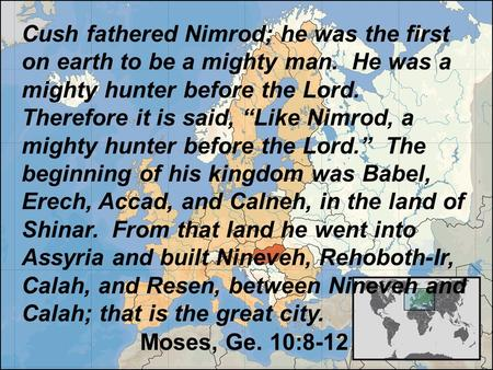 "Cush fathered Nimrod; he was the first on earth to be a mighty man. He was a mighty hunter before the Lord. Therefore it is said, ""Like Nimrod, a mighty."