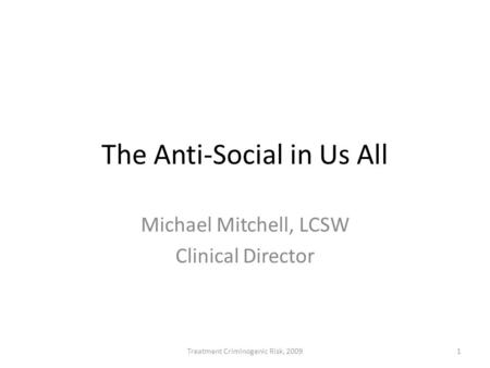 The Anti-Social in Us All Michael Mitchell, LCSW Clinical Director 1Treatment Criminogenic Risk, 2009.