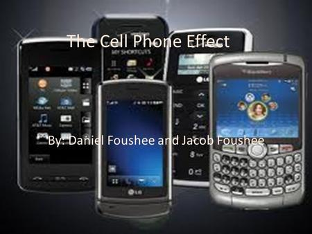 The Cell Phone Effect By: Daniel Foushee and Jacob Foushee.