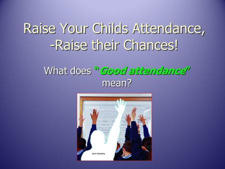 "Raise Your Childs Attendance, -Raise their Chances! What does ""Good attendance"" mean?"