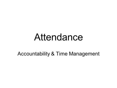 Attendance Accountability & Time Management. After this class you will be able to Connect school attendance to school success Explain school attendance.