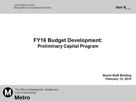 Los Angeles County Metropolitan Transportation Authority FY16 Budget Development: Preliminary Capital Program Board Staff Briefing February 12, 2015 The.