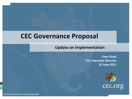 CEC Governance Proposal Update on Implementation Evan Lloyd CEC Executive Director 22 June 2011 Commission for Environmental Cooperation.