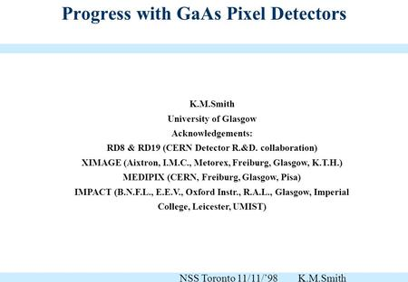 Progress with GaAs Pixel Detectors K.M.Smith University of Glasgow Acknowledgements: RD8 & RD19 (CERN Detector R.&D. collaboration) XIMAGE (Aixtron, I.M.C.,