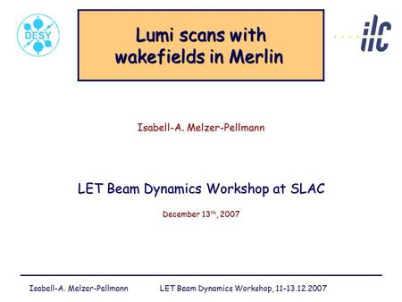 Isabell-A. Melzer-Pellmann LET Beam Dynamics Workshop, 11-13.12.2007 Lumi scans with wakefields in Merlin Lumi scans with wakefields in Merlin Isabell-A.
