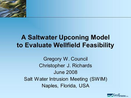 A Saltwater Upconing Model to Evaluate Wellfield Feasibility Gregory W. Council Christopher J. Richards June 2008 Salt Water Intrusion Meeting (SWIM) Naples,