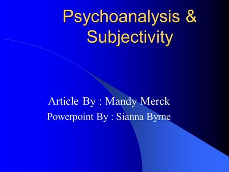 Psychoanalysis & Subjectivity Article By : Mandy Merck Powerpoint By : Sianna Byrne.