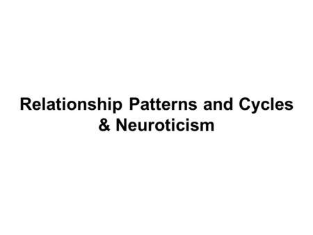 Relationship Patterns and Cycles & Neuroticism. I. Relationship Patterns and Cycles A. Sternberg's Triangular Theory of Love: The Three Elements 1) Intimacy:
