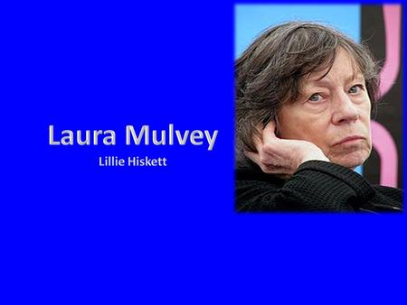 About… Laura Mulvey was born on the 15 th August 1941 and is known today as a British feminist film theorist. Mulvey was educated at St Hilda's College,