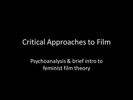 Critical Approaches to Film Psychoanalysis & brief intro to feminist film theory.