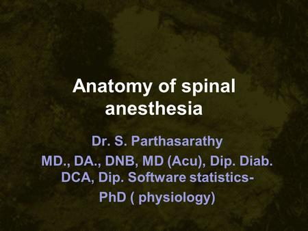 Anatomy of spinal anesthesia Dr. S. Parthasarathy MD., DA., DNB, MD (Acu), Dip. Diab. DCA, Dip. Software statistics- PhD ( physiology)