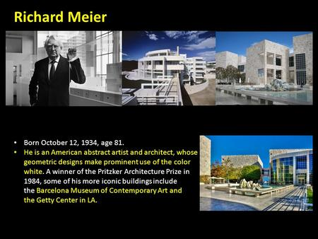 Richard Meier Born October 12, 1934, age 81. He is an American abstract artist and architect, whose geometric designs make prominent use of the color white.