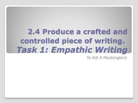 2.4 Produce a crafted and controlled piece of writing. Task 1: Empathic Writing To Kill A Mockingbird.