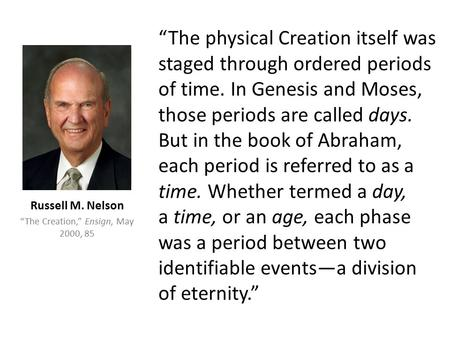 """The physical Creation itself was staged through ordered periods of time. In Genesis and Moses, those periods are called days. But in the book of Abraham,"