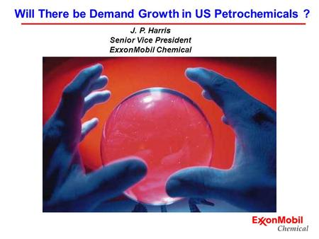 J. P. Harris Senior Vice President ExxonMobil Chemical Will There be Demand Growth in US Petrochemicals ?