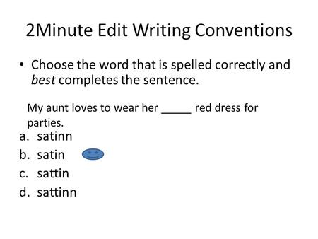2Minute Edit Writing Conventions Choose the word that is spelled correctly and best completes the sentence. a.satinn b.satin c.sattin d.sattinn My aunt.