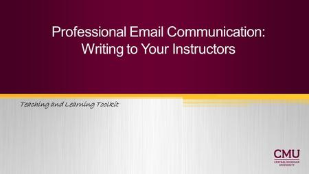Teaching and Learning Toolkit Professional Email Communication: Writing to Your Instructors.