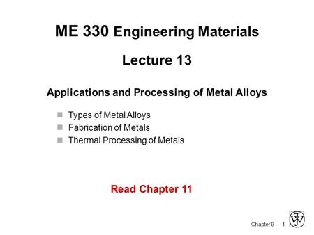 Chapter 9 - 1 Lecture 13 Applications and Processing of Metal Alloys ME 330 Engineering Materials Types of Metal Alloys Fabrication of Metals Thermal Processing.