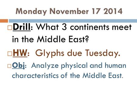 Monday November 17 2014  Drill: What 3 continents meet in the Middle East?  HW: Glyphs due Tuesday.  Obj: Analyze physical and human characteristics.