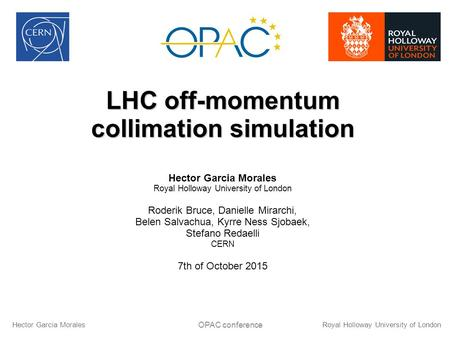LHC off-momentum collimation simulation Hector Garcia Morales Royal Holloway University of London Roderik Bruce, Danielle Mirarchi, Belen Salvachua, Kyrre.