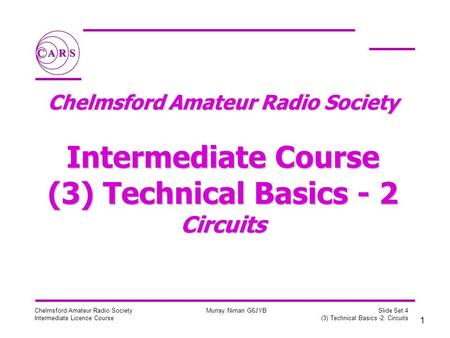 1 Chelmsford Amateur Radio Society Intermediate Licence Course Murray Niman G6JYB Slide Set 4 (3) Technical Basics -2: Circuits Chelmsford Amateur Radio.