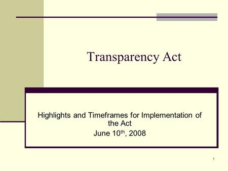 1 Transparency Act Highlights and Timeframes for Implementation of the Act June 10 th, 2008.