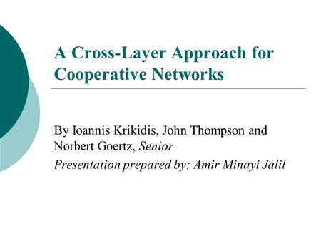 A Cross-Layer Approach for Cooperative Networks By Ioannis Krikidis, John Thompson and Norbert Goertz, Senior Presentation prepared by: Amir Minayi Jalil.