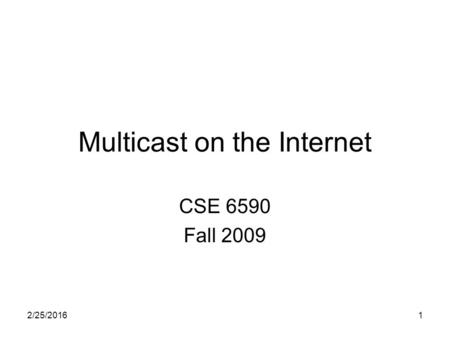 2/25/20161 Multicast on the Internet CSE 6590 Fall 2009.