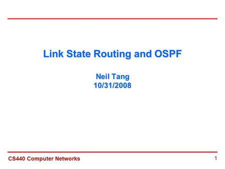 CS440 Computer Networks 1 Link State Routing and OSPF Neil Tang 10/31/2008.