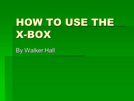 HOW TO USE THE X-BOX By Walker Hall. What It Looks Like  This is the console USB slot Game slot Memory card slot Power button Sync button.