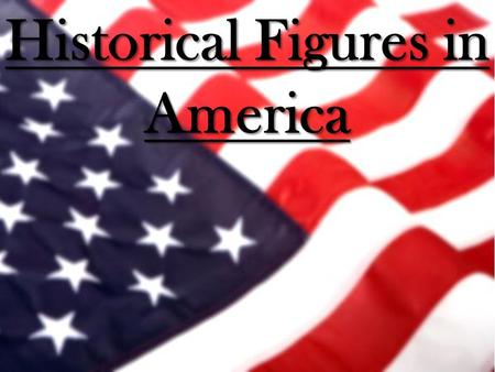 Historical Figures in America. Paul Revere Paul Revere The British are coming!! On the night of April 18, 1775, Paul Revere took one of the most famous.