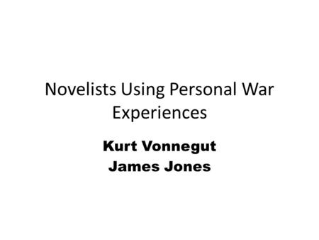 Novelists Using Personal War Experiences Kurt Vonnegut James Jones.