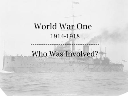 World War One 1914-1918 ------------------------------------- Who Was Involved?