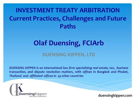 INVESTMENT TREATY ARBITRATION Current Practices, Challenges and Future Paths duensingkippen.com Olaf Duensing, FCIArb DUENSING KIPPEN, LTD DUENSING KIPPEN.