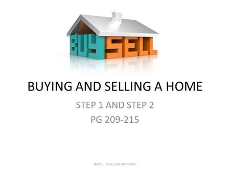BUYING AND SELLING A HOME STEP 1 AND STEP 2 PG 209-215 NAME, TEACHER AND DATE.