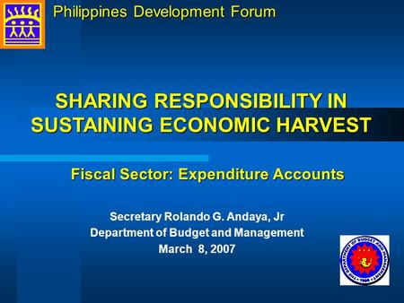 Secretary Rolando G. Andaya, Jr Department of Budget and Management March 8, 2007 SHARING RESPONSIBILITY IN SUSTAINING ECONOMIC HARVEST Fiscal Sector: