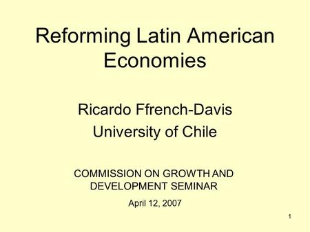 1 Reforming Latin American Economies Ricardo Ffrench-Davis University of Chile COMMISSION ON GROWTH AND DEVELOPMENT SEMINAR April 12, 2007.