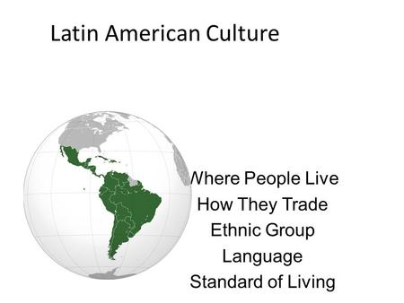 Latin American Culture Where People Live How They Trade Ethnic Group Language Standard of Living.