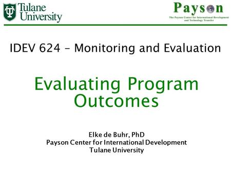 IDEV 624 – Monitoring and Evaluation Evaluating Program Outcomes Elke de Buhr, PhD Payson Center for International Development Tulane University.