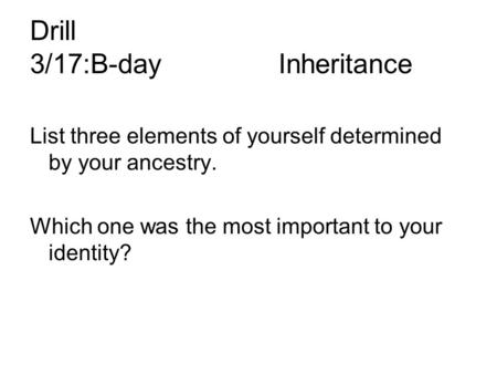 Drill 3/17:B-dayInheritance List three elements of yourself determined by your ancestry. Which one was the most important to your identity?
