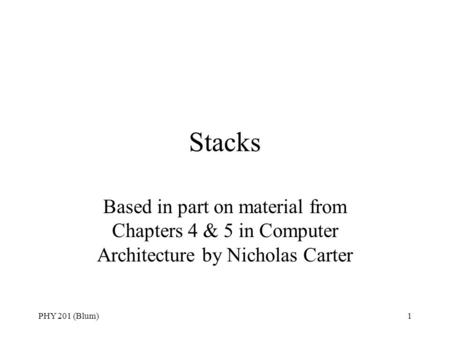 PHY 201 (Blum)1 Stacks Based in part on material from Chapters 4 & 5 in Computer Architecture by Nicholas Carter.