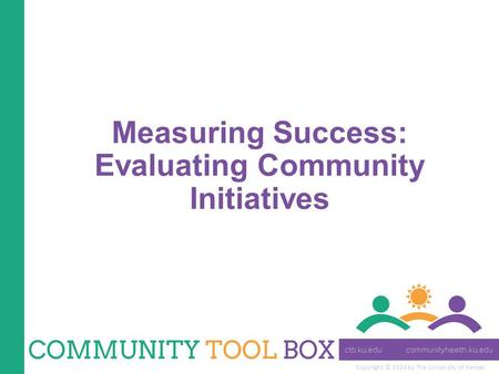 Copyright © 2014 by The University of Kansas Measuring Success: Evaluating Community Initiatives.