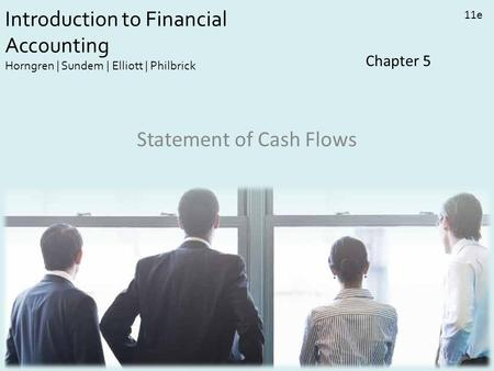 Introduction to Financial Accounting Horngren | Sundem | Elliott | Philbrick 11e Chapter 5 Statement of Cash Flows.