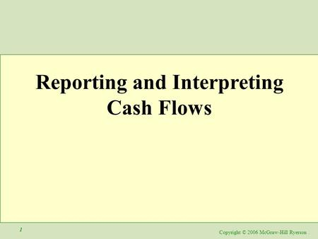 Copyright © 2006 McGraw-Hill Ryerson. 1 Reporting and Interpreting Cash Flows.