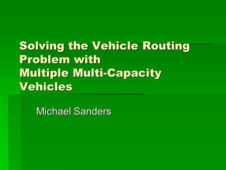 Solving the Vehicle Routing Problem with Multiple Multi-Capacity Vehicles Michael Sanders.