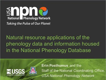 Natural resource applications of the phenology data and information housed in the National Phenology Database Erin Posthumus and the Staff of the National.