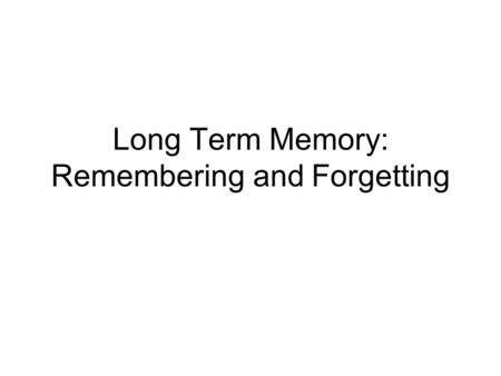 Long Term Memory: Remembering and Forgetting. Overview Explicit and Implicit Memory Forgetting –Decay, Interference, Retrieval Induced and Directed Forgetting.