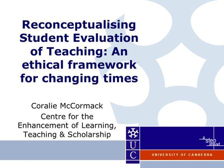 U N I V E R S I T Y O F C A N B E R R A Reconceptualising Student Evaluation of Teaching: An ethical framework for changing times Coralie McCormack Centre.