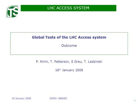 LHC ACCESS SYSTEM 1 EDMS: 88808518 January 2008 Global Tests of the LHC Access system Outcome P. Ninin, T. Petterson, S Grau, T. Ladzinski 18 th January.